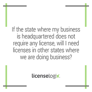 If the state where my business is headquarterd does not require any business license are licenses in other states still needed