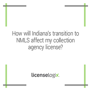How will Indiana's transition to NMLS affect my collection agency license