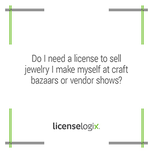 Do I need a business license to sell jewelry I make myself at bazaars or craft shows