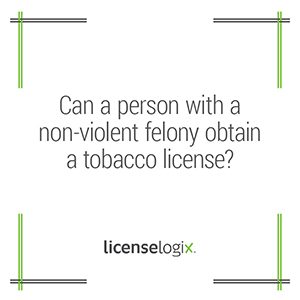 Can a person with a non-violent felony obtain a tobacco business license