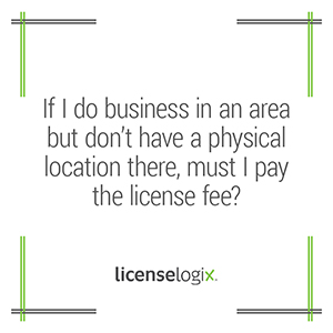 If I do not have a physical location in an area where I do business must I pay a business license fee