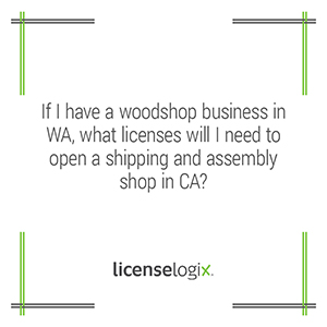What business licenses are needed for a Washington woodshop business to open a shipping and assembly shop in California